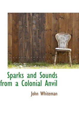 Sparks and Sounds from a Colonial Anvil by John Whiteman