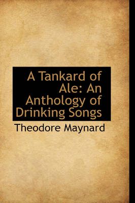 A Tankard of Ale An Anthology of Drinking Songs by Theodore Maynard