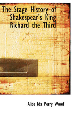 The Stage History of Shakespear's King Richard the Third by Alice Ida Perry Wood