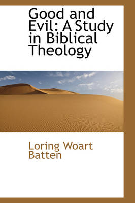 Good and Evil A Study in Biblical Theology by Loring Woart Batten