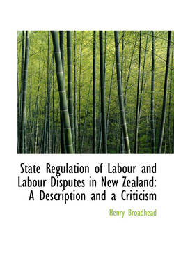 State Regulation of Labour and Labour Disputes in New Zealand A Description and a Criticism by Henry Broadhead