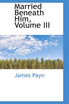 Married Beneath Him, Volume III by James Payn