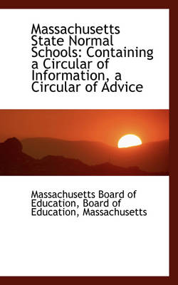Massachusetts State Normal Schools Containing a Circular of Information, a Circular of Advice by Massachusetts Board of Education