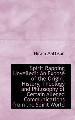 Spirit Rapping Unveiled! An Expos of the Origin, History, Theology and Philosophy of Certain Alleg by Hiram Mattison