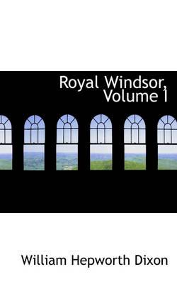 Royal Windsor, Volume I by William Hepworth Dixon