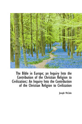 The Bible in Europe; An Inquiry Into the Contribution of the Christian Religion to Civilization; An by Joseph McCabe