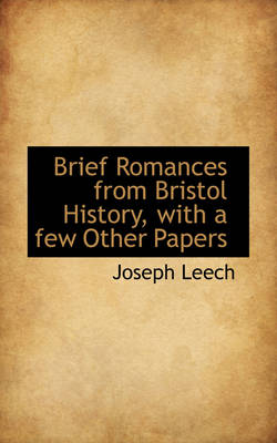Brief Romances from Bristol History with a Few Other Papers by Joseph Leech