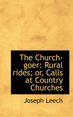 The Church-Goer Rural Rides; Or, Calls at Country Churches by Joseph Leech