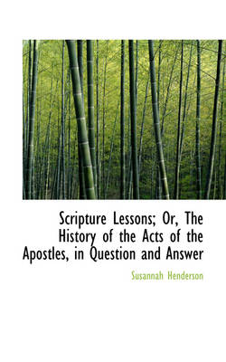 Scripture Lessons; Or, the History of the Acts of the Apostles, in Question and Answer by Susannah Henderson