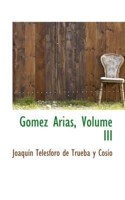 Gomez Arias, Volume III by Joaqun Telesforo De Trueba y Coso