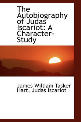 The Autobiography of Judas Iscariot A Character-Study by James William Tasker Hart