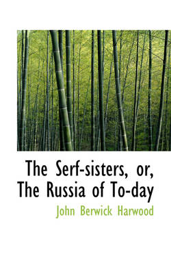 The Serf-Sisters, Or, the Russia of To-Day by John Berwick Harwood