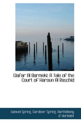 Giafar Al Barmeki A Tale of the Court of Haroun Al Raschid by Samuel Spring