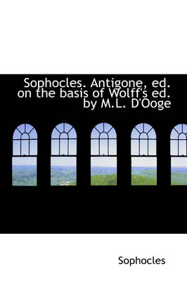 Sophocles. Antigone, Ed. on the Basis of Wolff's Ed. by M.L. D'Ooge by Sophocles