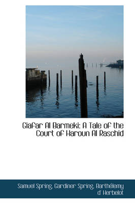 Giafar Al Barmeki A Tale of the Court of Haroun Al Raschid by Samuel Spring