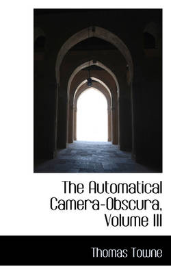 The Automatical Camera-Obscura, Volume III by Thomas Towne