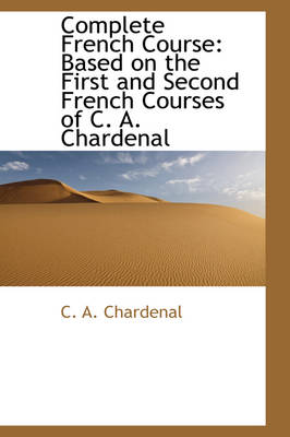 Complete French Course Based on the First and Second French Courses of C. A. Chardenal by C A Chardenal