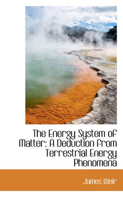The Energy System of Matter A Deduction from Terrestrial Energy Phenomena by James Weir