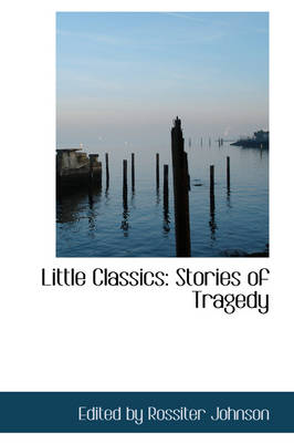 Little Classics Stories of Tragedy by Edited By Rossiter Johnson