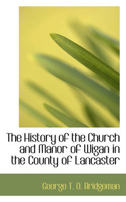 The History of the Church and Manor of Wigan in the County of Lancaster by George T O Bridgeman