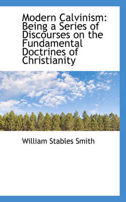 Modern Calvinism Being a Series of Discourses on the Fundamental Doctrines of Christianity by William Stables Smith