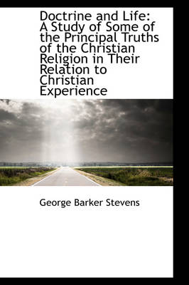 Doctrine and Life A Study of Some of the Principal Truths of the Christian Religion in Their Relati by George Barker Stevens