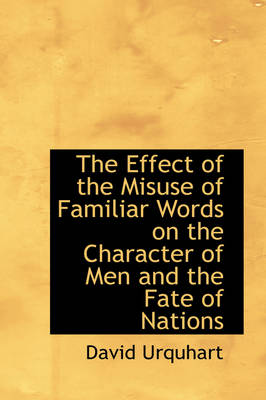 The Effect of the Misuse of Familiar Words on the Character of Men and the Fate of Nations by David Urquhart