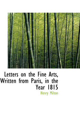 Letters on the Fine Arts, Written from Paris, in the Year 1815 by Henry Milton