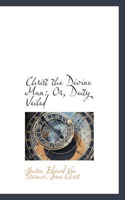 Christ the Divine Man Or, Deity Veiled by Heaton Edward Von Strmer
