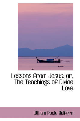 Lessons from Jesus Or, the Teachings of Divine Love by William Poole Balfern