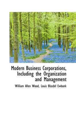 Modern Business Corporations, Including the Organization and Management by William Allen Wood