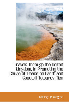 Travels Through the United Kingdom, in Promoting the Cause of Peace on Earth and Goodwill Towards Me by George Pilkington