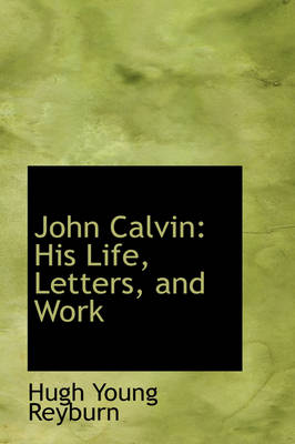 John Calvin His Life, Letters, and Work by Hugh Young Reyburn