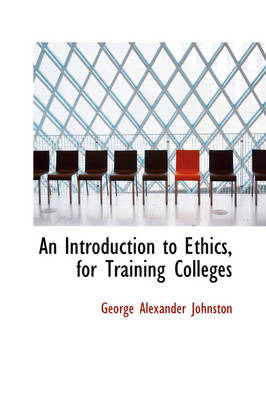 An Introduction to Ethics, for Training Colleges by George Alexander Johnston