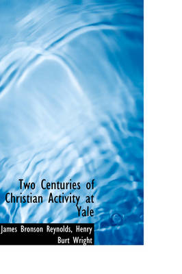 Two Centuries of Christian Activity at Yale by James Bronson Reynolds