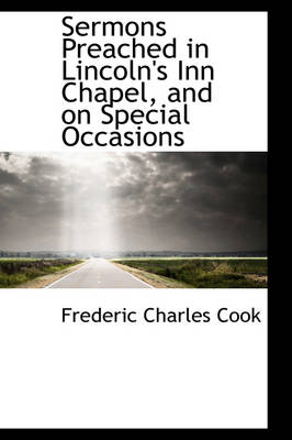 Sermons Preached in Lincoln's Inn Chapel, and on Special Occasions by Frederic Charles Cook