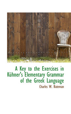 A Key to the Exercises in Kuhner's Elementary Grammar of the Greek Language by Charles W Bateman