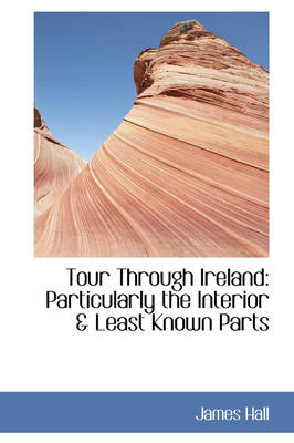 Tour Through Ireland Particularly the Interior & Least Known Parts by Professor James Hall