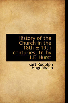 History of the Church in the 18th & 19th Centuries, Tr. by J.F. Hurst by Karl Rudolf Hagenbach