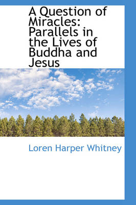 A Question of Miracles Parallels in the Lives of Buddha and Jesus by Loren Harper Whitney