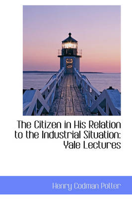 The Citizen in His Relation to the Industrial Situation Yale Lectures by Henry Codman Potter