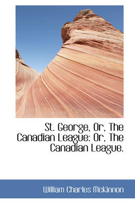 St. George, Or, the Canadian League Or, the Canadian League. by William Charles McKinnon