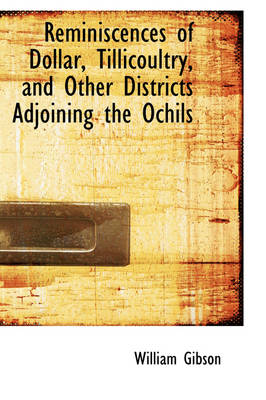 Reminiscences of Dollar, Tillicoultry, and Other Districts Adjoining the Ochils by William, Dr Gibson