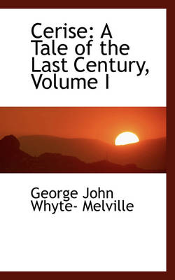 Cerise A Tale of the Last Century, Volume I by George John Whyte- Melville