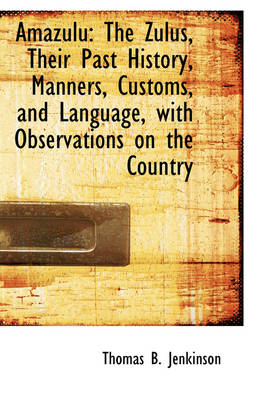 Amazulu The Zulus, Their Past History, Manners, Customs, and Language, with Observations on the Cou by Thomas B Jenkinson