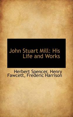 John Stuart Mill His Life and Works by Herbert Spencer