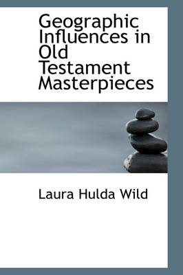 Geographic Influences in Old Testament Masterpieces by Laura Hulda Wild