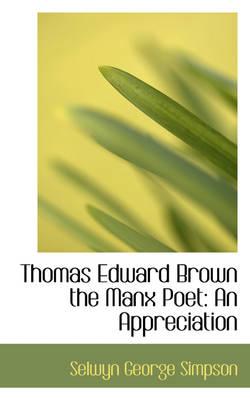 Thomas Edward Brown the Manx Poet An Appreciation by Selwyn George Simpson