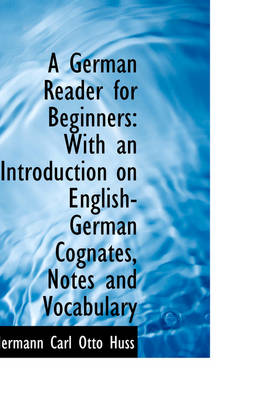 A German Reader for Beginners With an Introduction on English-German Cognates, Notes and Vocabulary by Hermann Carl Otto Huss