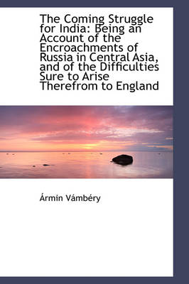 The Coming Struggle for India Being an Account of the Encroachments of Russia in Central Asia, and by Rmin Vmbry